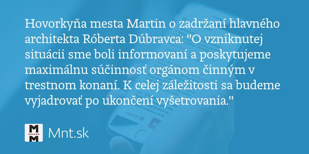 """Hovorkyňa mesta Martin o zadržaní hlavného architekta Róberta Dúbravca:""""Ovzniknutej situácii sme boli informovaní aposkytujeme maximálnu súčinnosť orgánom činným v trestnom konaní - Denník N"""
